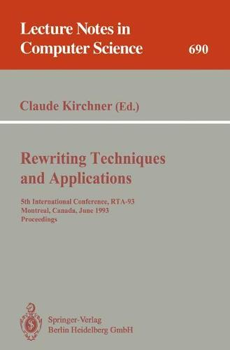 Rewriting Techniques and Applications: International Conference, RTA-93, Montreal, Canada, June 16-18, 1993 - Proceedings 5th - Lecture Notes in Computer Science v. 690 (Paperback)