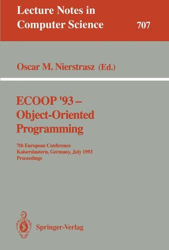 ECOOP '93 - Object-Oriented Programming: 7th European Conference, Kaiserslautern, Germany, July 26-30, 1993. Proceedings - Lecture Notes in Computer Science 707 (Paperback)