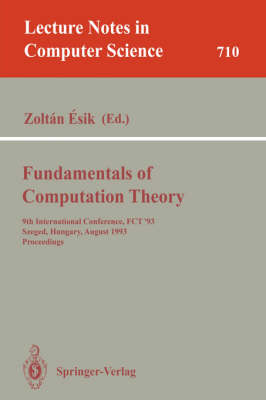 Fundamentals of Computation Theory: 9th International Conference, FCT '93, Szeged, Hungary, August 23-27, 1993. Proceedings - Lecture Notes in Computer Science 710 (Paperback)