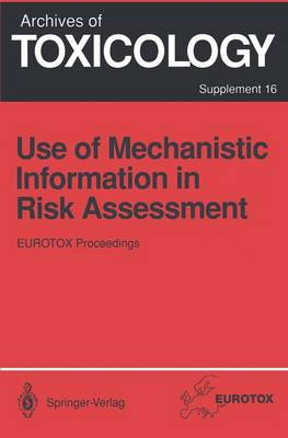 Use of Mechanistic Information in Risk Assessment: Proceedings of the 1993 EUROTOX Congress Meeting Held in Uppsala, Sweden, June 30-July 3, 1993 - Archives of Toxicology 16 (Hardback)
