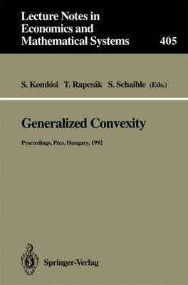 Generalized Convexity: Proceedings of the IVth International Workshop on Generalized Convexity Held at Janus Pannonius University Pecs, Hungary, August 31-September 2, 1992 - Lecture Notes in Economics and Mathematical Systems 405 (Paperback)