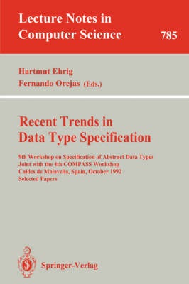 Recent Trends in Data Type Specification: 9th Workshop on Specification of Abstract Data Types Joint with the 4th COMPASS Workshop, Caldes de Malavella, Spain, October 26 - 30, 1992. Selected Papers - Lecture Notes in Computer Science 785 (Paperback)