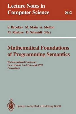 Mathematical Foundations of Programming Semantics: 9th International Conference, New Orleans, LA, USA, April 7 - 10, 1993. Proceedings - Lecture Notes in Computer Science 802 (Paperback)
