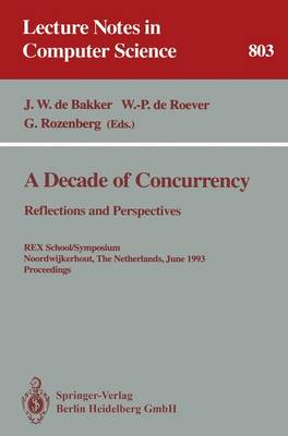 A Decade of Concurrency: Reflections and Perspectives: Reflections and Perspectives. REX School/Symposium Noordwijkerhout, The Netherlands, June 1 - 4, 1993. Proceedings - Lecture Notes in Computer Science 803 (Paperback)