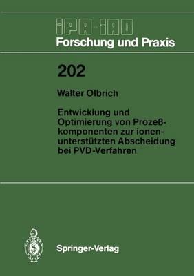 Entwicklung und Optimierung von Prozesskomponenten zur Ionenunterstutzten Abscheidung bei PVD-Verfahren - IPA-IAO - Forschung und Praxis 202 (Paperback)