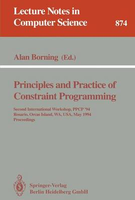 Principles and Practice of Constraint Programming: Second International Workshop, PPCP '94, Rosario, Orcas Island, WA, USA, May 2 - 4, 1994. Proceedings - Lecture Notes in Computer Science 874 (Paperback)