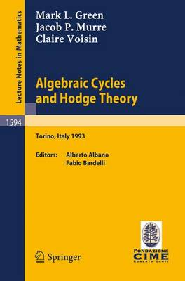 Algebraic Cycles and Hodge Theory: Lectures given at the 2nd Session of the Centro Internazionale Matematico Estivo (C.I.M.E.) held in Torino, Italy, June 21 - 29, 1993 - Lecture Notes in Mathematics 1594 (Paperback)
