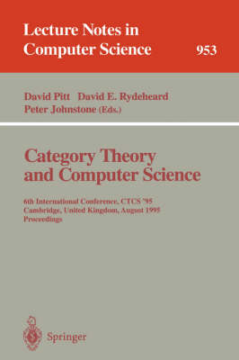 Category Theory and Computer Science: 6th International Conference, CTCS '95, Cambridge, United Kingdom, August 7 - 11, 1995. Proceedings - Lecture Notes in Computer Science 953 (Paperback)