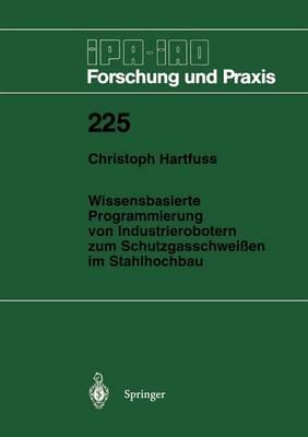Wissensbasierte Programmierung Von Industrierobotern Zum Schutzgasschwei en Im Stahlhochbau - IPA-Iao - Forschung Und Praxis 225 (Paperback)