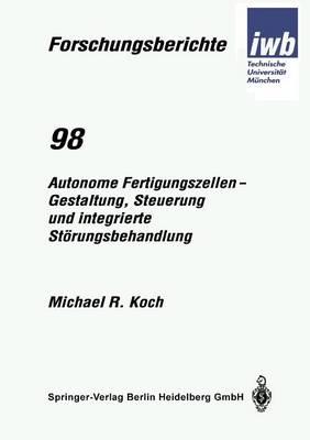 Autonome Fertigungszellen -- Gestaltung, Steuerung Und Integrierte St rungsbehandlung - Iwb Forschungsberichte 98 (Paperback)