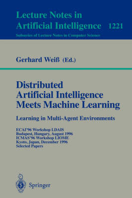 Distributed Artificial Intelligence Meets Machine Learning Learning in Multi-Agent Environments: ECAI'96 Workshop LDAIS, Budapest, Hungary, August 13, 1996, ICMAS'96 Workshop LIOME, Kyoto, Japan, December 10, 1996 Selected Papers - Lecture Notes in Computer Science 1221 (Paperback)