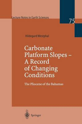 Carbonate Platform Slopes - A Record of Changing Conditions: The Pliocene of the Bahamas - Lecture Notes in Earth Sciences 75 (Paperback)