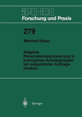 Adaptive Personaleinsatzsteuerung in Homogenen Arbeitsgruppen Bei Sequentieller Auftragsstruktur - IPA-IAO - Forschung und Praxis 279 (Paperback)