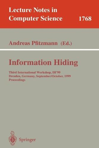 Information Hiding: Third International Workshop, IH'99, Dresden, Germany, September 29 - October 1, 1999 Proceedings - Lecture Notes in Computer Science 1768 (Paperback)