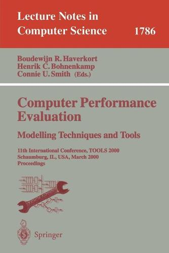 Computer Performance Evaluation. Modelling Techniques and Tools: 11th International Conference, TOOLS 2000 Schaumburg, IL, USA, March 25-31, 2000 Proceedings - Lecture Notes in Computer Science 1786 (Paperback)