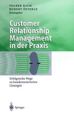Customer Relationship Management in Der Praxis: Erfolgreiche Wege Zu Kundenzentrierten L sungen - Business Engineering (Hardback)