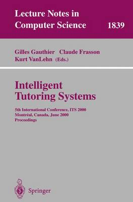 Intelligent Tutoring Systems: 5th International Conference, ITS 2000, Montreal, Canada, June 19-23, 2000 Proceedings - Lecture Notes in Computer Science 1839 (Paperback)