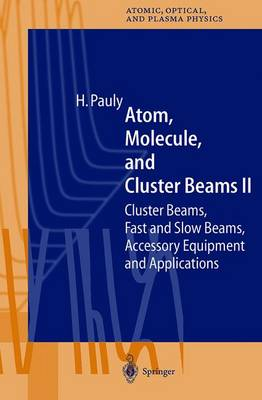 Atom, Molecule, and Cluster Beams II: Cluster Beams, Fast and Slow Beams, Accessory Equipment and Applications - Springer Series on Atomic, Optical, and Plasma Physics 32 (Hardback)