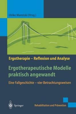 Ergotherapeutische Modelle Praktisch Angewandt: Eine Fallgeschichte -- Vier Betrachtungsweisen - Rehabilitation Und Pravention / Ergotherapie - Reflexion Und (Hardback)