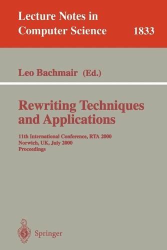 Rewriting Techniques and Applications: 11th International Conference, RTA 2000, Norwich, UK, July 10-12, 2000 Proceedings - Lecture Notes in Computer Science 1833 (Paperback)