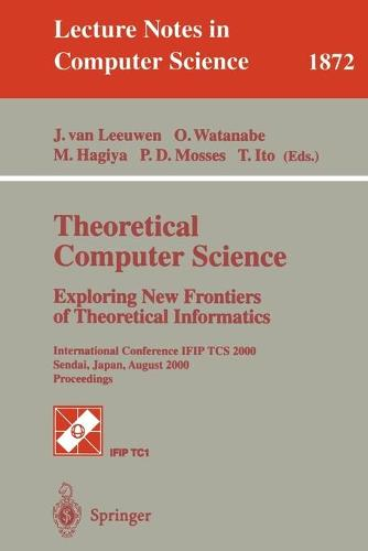Theoretical Computer Science: Exploring New Frontiers of Theoretical Informatics: International Conference IFIP TCS 2000 Sendai, Japan, August 17-19, 2000 Proceedings - Lecture Notes in Computer Science 1872 (Paperback)