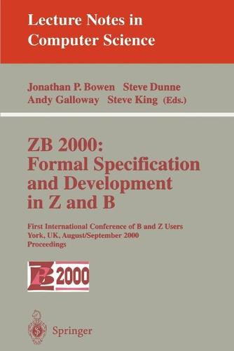 ZB 2000: Formal Specification and Development in Z and B: First International Conference of B and Z Users York, UK, August 29 - September 2, 2000 Proceedings - Lecture Notes in Computer Science 1878 (Paperback)