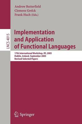 Implementation and Application of Functional Languages: 17th International Workshop, IFL 2005, Dublin, Ireland, September 19-21, 2005, Revised Selected Papers - Lecture Notes in Computer Science 4015 (Paperback)
