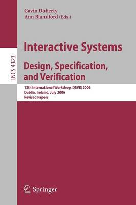Interactive Systems. Design, Specification, and Verification: 13th International Workshop, DSVIS 2006, Dublin, Ireland, July 26-28, 2006, Revised Papers - Lecture Notes in Computer Science 4323 (Paperback)