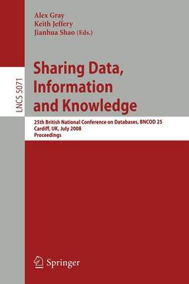 Sharing Data, Information and Knowledge: 25th British National Conference on Databases, BNCOD 25, Cardiff, UK, July 7-10, 2008, Proceedings - Information Systems and Applications, incl. Internet/Web, and HCI 5071 (Paperback)