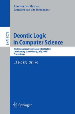 Deontic Logic in Computer Science: 9th International Conference, DEON 2008, Luxembourg, Luxembourg, July 15-18, 2008, Proceedings - Lecture Notes in Artificial Intelligence 5076 (Paperback)