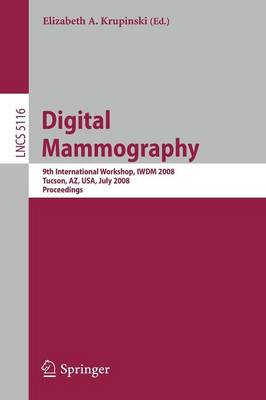 Digital Mammography: 9th International Workshop, IWDM 2008 Tucson, AZ, USA, July 20-23, 2008 Proceedings - Lecture Notes in Computer Science 5116 (Paperback)