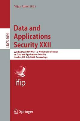 Data and Applications Security XXII: 22nd Annual IFIP WG 11.3 Working Conference on Data and Applications Security London, UK, July 13-16, 2008, Proceedings - Lecture Notes in Computer Science 5094 (Paperback)