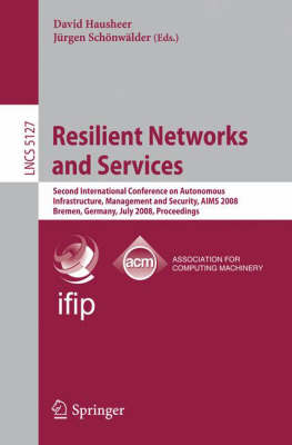 Resilient Networks and Services: Second International Conference on Autonomous Infrastructure, Management and Security, AIMS 2008 Bremen, Germany, July 1-3, 2008,  Proceedings - Computer Communication Networks and Telecommunications 5127 (Paperback)