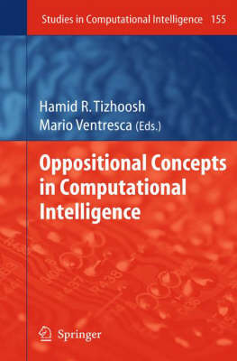Oppositional Concepts in Computational Intelligence - Studies in Computational Intelligence 155 (Hardback)