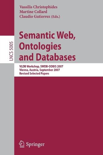 Semantic Web, Ontologies and Databases: VLDB Workshop, SWDB-ODBIS 2007, Vienna, Austria, September 24, 2007, Revised Selected Papers - Information Systems and Applications, incl. Internet/Web, and HCI 5005 (Paperback)
