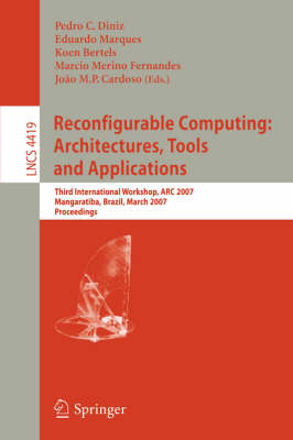 Reconfigurable Computing: Architectures, Tools and Applications: Third International Workshop, ARC 2007, Mangaratiba, Brazil, March 27-29, 2007, Proceedings - Lecture Notes in Computer Science 4419 (Paperback)