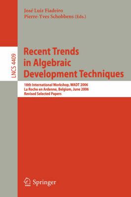 Recent Trends in Algebraic Development Techniques: 18th International Workshop, WADT 2006, La Roche en Ardenne, Belgium, June 1-3, 2006, Revised Selected Papers - Lecture Notes in Computer Science 4409 (Paperback)