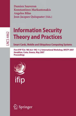Information Security Theory and Practices. Smart Cards, Mobile and Ubiquitous Computing Systems: First IFIP TC6 / WG 8.8 / WG 11.2 International Workshop, WISTP 2007, Heraklion, Crete, Greece, May 9-11, 2007 - Lecture Notes in Computer Science 4462 (Paperback)