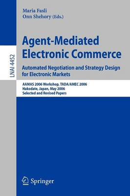 Agent-Mediated Electronic Commerce. Automated Negotiation and Strategy Design for Electronic Markets: Automated Negotiation and Strategy Design for Electronic Markets. AAMAS 2006 Workshop, TADA/AMEC 2006, Hakodate, Japan, May 9, 2006, Selected and Revised Papers - Lecture Notes in Computer Science 4452 (Paperback)