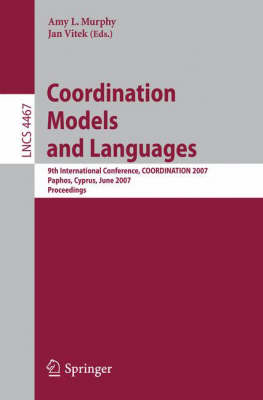 Coordination Models and Languages: 9th International Conference, COORDINATION 2007, Paphos, Cyprus, June 6-8, 2007, Proceedings - Programming and Software Engineering 4467 (Paperback)