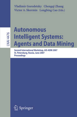 Autonomous Intelligent Systems: Multi-Agents and Data Mining: Second International Workshop, AIS-ADM 2007, St. Petersburg, Russia, June 3-5, 2007, Proceedings - Lecture Notes in Artificial Intelligence 4476 (Paperback)