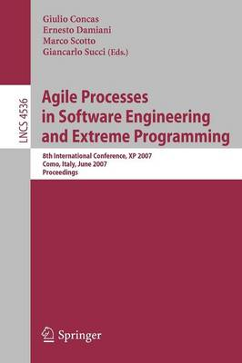 Agile Processes in Software Engineering and Extreme Programming: 8th International Conference, XP 2007, Como, Italy, June 18-22, 2007, Proceedings - Lecture Notes in Computer Science 4536 (Paperback)