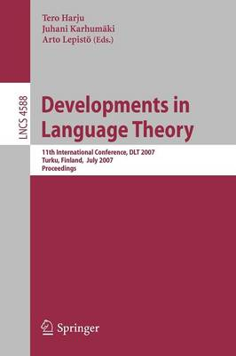 Developments in Language Theory: 11th International Conference, DLT 2007, Turku, Finland, July 3-6, 2007, Proceedings - Lecture Notes in Computer Science 4588 (Paperback)