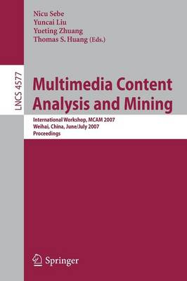 Multimedia Content Analysis and Mining: International Workshop, MCAM 2007, Weihai, China, June 30-July 1, 2007, Proceedings - Lecture Notes in Computer Science 4577 (Paperback)