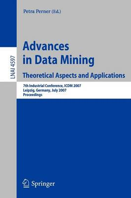 Advances in Data Mining - Theoretical Aspects and Applications: 7th Industrial Conference, ICDM 2007, Leipzig, Germany, July 14-18, 2007, Proceedings - Lecture Notes in Computer Science 4597 (Paperback)