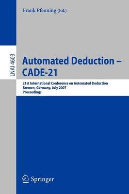 Automated Deduction - CADE-21: 21st International Conference on Automated Deduction, Bremen, Germany, July 17-20, 2007, Proceedings - Lecture Notes in Artificial Intelligence 4603 (Paperback)