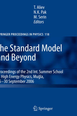 The Standard Model and Beyond: Proceedings of the 2nd Int. Summer School in High Energy Physics, Mugla, 25-30 September 2006 - Springer Proceedings in Physics 118 (Hardback)