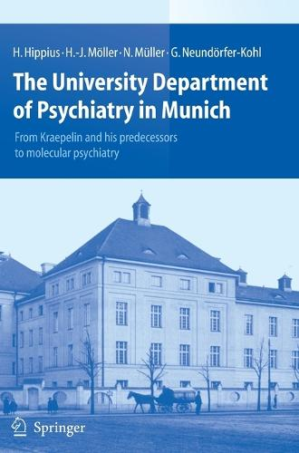 The University Department of Psychiatry in Munich: From Kraepelin and his predecessors to molecular psychiatry (Hardback)