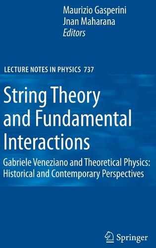 String Theory and Fundamental Interactions: Gabriele Veneziano and Theoretical Physics: Historical and Contemporary Perspectives - Lecture Notes in Physics 737 (Hardback)