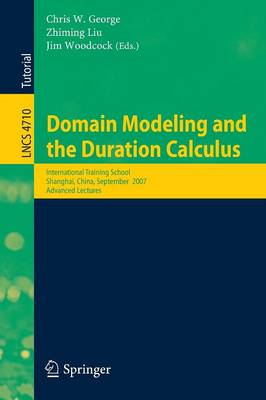Domain Modeling and the Duration Calculus: International Training School, Shanghai, China, September 17-21, 2007, Advanced Lectures - Theoretical Computer Science and General Issues 4710